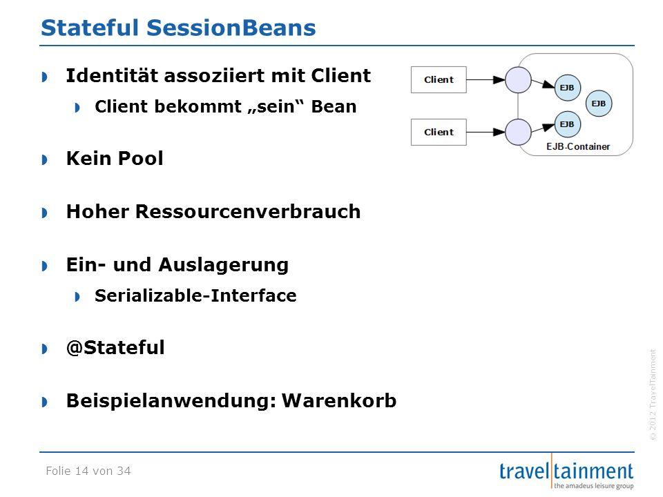 """© 2012 TravelTainment Stateful SessionBeans  Identität assoziiert mit Client  Client bekommt """"sein Bean  Kein Pool  Hoher Ressourcenverbrauch  Ein- und Auslagerung  Serializable-Interface  @Stateful  Beispielanwendung: Warenkorb Folie 14 von 34"""