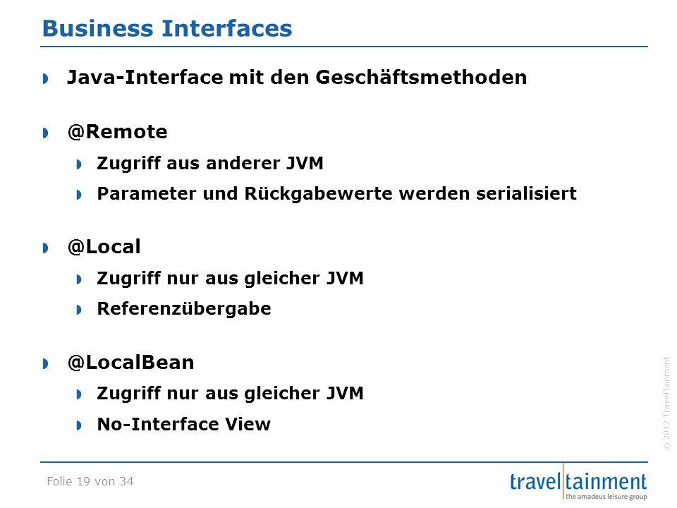© 2012 TravelTainment Business Interfaces  Java-Interface mit den Geschäftsmethoden  @Remote  Zugriff aus anderer JVM  Parameter und Rückgabewerte werden serialisiert  @Local  Zugriff nur aus gleicher JVM  Referenzübergabe  @LocalBean  Zugriff nur aus gleicher JVM  No-Interface View Folie 19 von 34