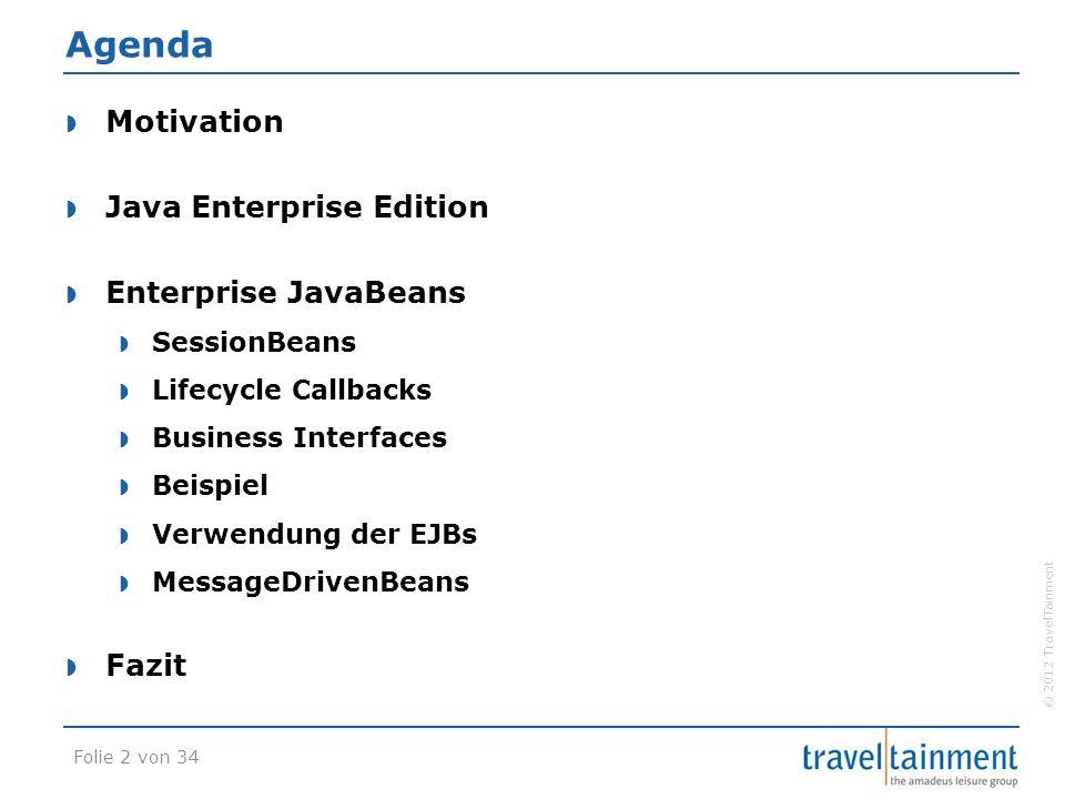© 2012 TravelTainment Agenda  Motivation  Java Enterprise Edition  Enterprise JavaBeans  SessionBeans  Lifecycle Callbacks  Business Interfaces  Beispiel  Verwendung der EJBs  MessageDrivenBeans  Fazit Folie 2 von 34