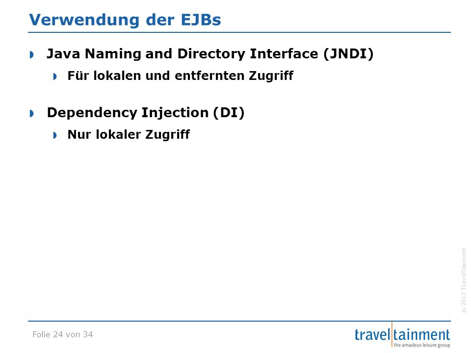 © 2012 TravelTainment Verwendung der EJBs  Java Naming and Directory Interface (JNDI)  Für lokalen und entfernten Zugriff  Dependency Injection (DI)  Nur lokaler Zugriff Folie 24 von 34