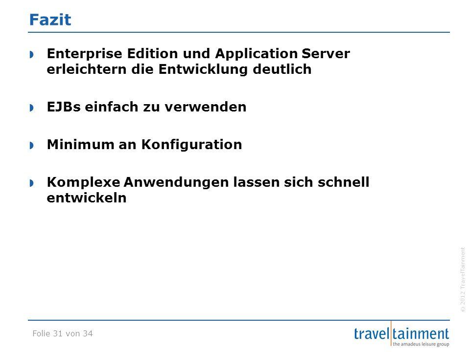 © 2012 TravelTainment Fazit  Enterprise Edition und Application Server erleichtern die Entwicklung deutlich  EJBs einfach zu verwenden  Minimum an Konfiguration  Komplexe Anwendungen lassen sich schnell entwickeln Folie 31 von 34