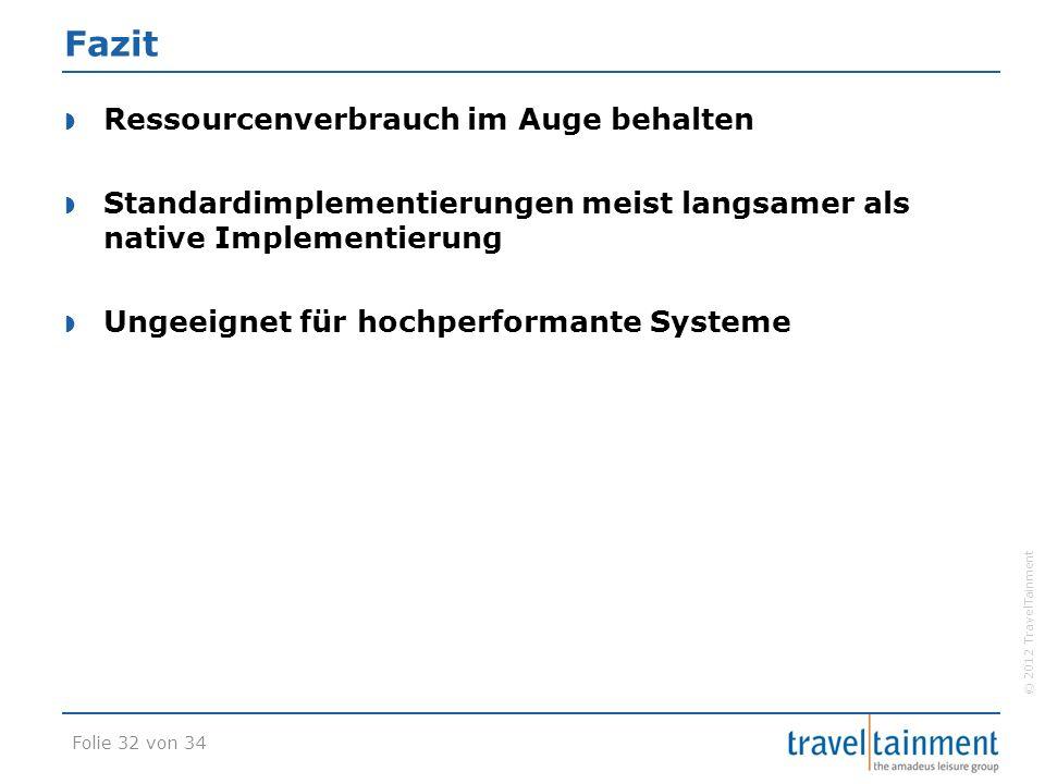 © 2012 TravelTainment Fazit  Ressourcenverbrauch im Auge behalten  Standardimplementierungen meist langsamer als native Implementierung  Ungeeignet für hochperformante Systeme Folie 32 von 34