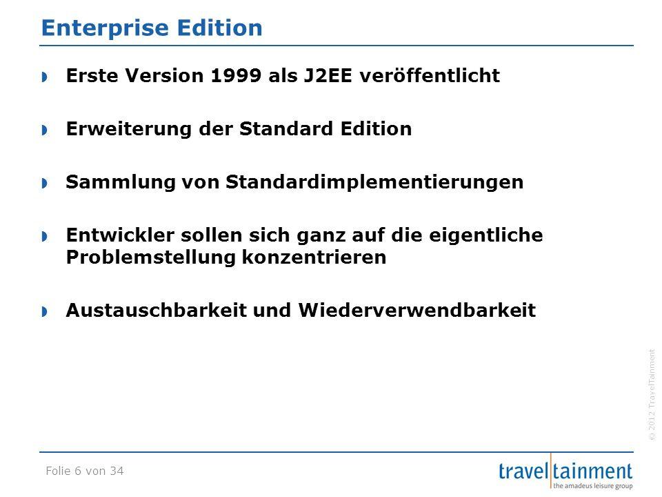 © 2012 TravelTainment Enterprise Edition  Erste Version 1999 als J2EE veröffentlicht  Erweiterung der Standard Edition  Sammlung von Standardimplementierungen  Entwickler sollen sich ganz auf die eigentliche Problemstellung konzentrieren  Austauschbarkeit und Wiederverwendbarkeit Folie 6 von 34
