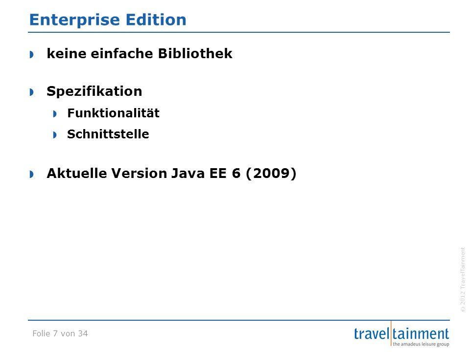 © 2012 TravelTainment Enterprise Edition  keine einfache Bibliothek  Spezifikation  Funktionalität  Schnittstelle  Aktuelle Version Java EE 6 (2009) Folie 7 von 34
