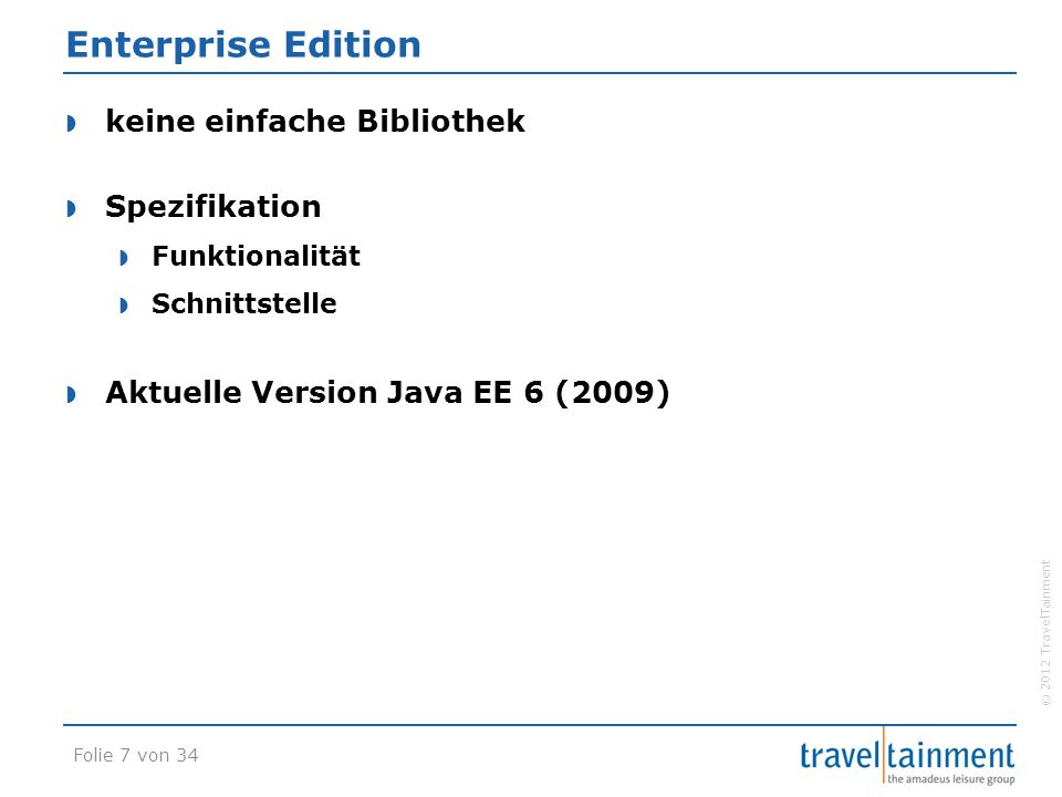 © 2012 TravelTainment Enterprise Edition  Implementierung durch Application Server  Laufzeitumgebung  Container  Web-Container  EJB-Container (Business-Container)  Hersteller  Oracle Glassfish (Referenzimplementierung)  JBoss Application Server  IBM WebSphere  Standalone-Module (z.B.