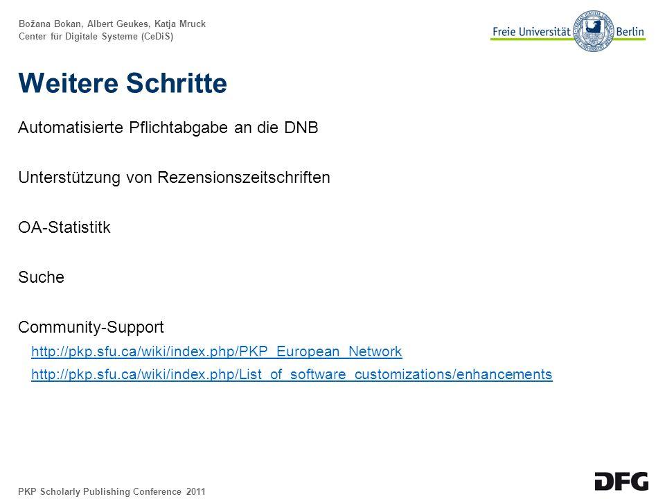 Božana Bokan, Albert Geukes, Katja Mruck Center für Digitale Systeme (CeDiS) Weitere Schritte Automatisierte Pflichtabgabe an die DNB Unterstützung von Rezensionszeitschriften OA-Statistitk Suche Community-Support http://pkp.sfu.ca/wiki/index.php/PKP_European_Network http://pkp.sfu.ca/wiki/index.php/List_of_software_customizations/enhancements PKP Scholarly Publishing Conference 2011