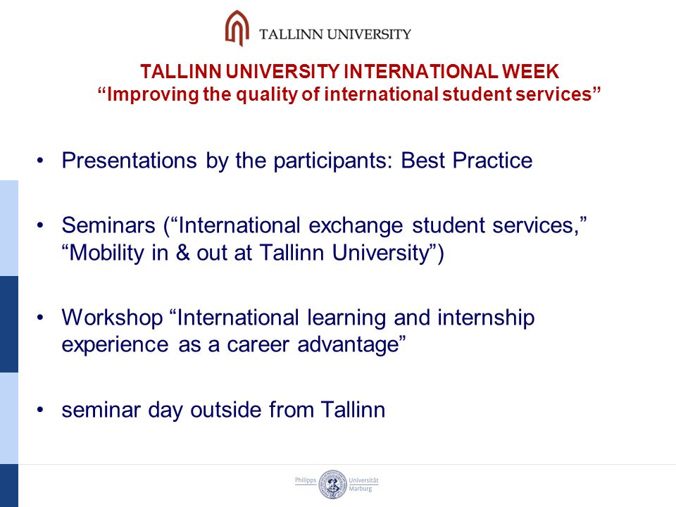 TALLINN UNIVERSITY INTERNATIONAL WEEK Improving the quality of international student services Presentations by the participants: Best Practice Seminars ( International exchange student services, Mobility in & out at Tallinn University ) Workshop International learning and internship experience as a career advantage seminar day outside from Tallinn