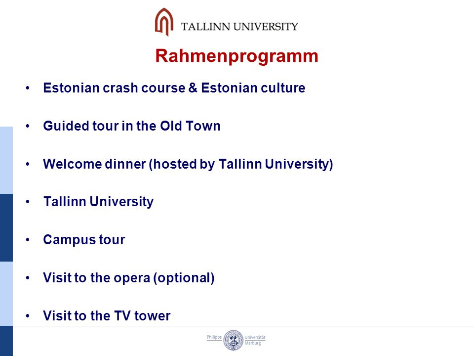 Rahmenprogramm Estonian crash course & Estonian culture Guided tour in the Old Town Welcome dinner (hosted by Tallinn University) Tallinn University Campus tour Visit to the opera (optional) Visit to the TV tower