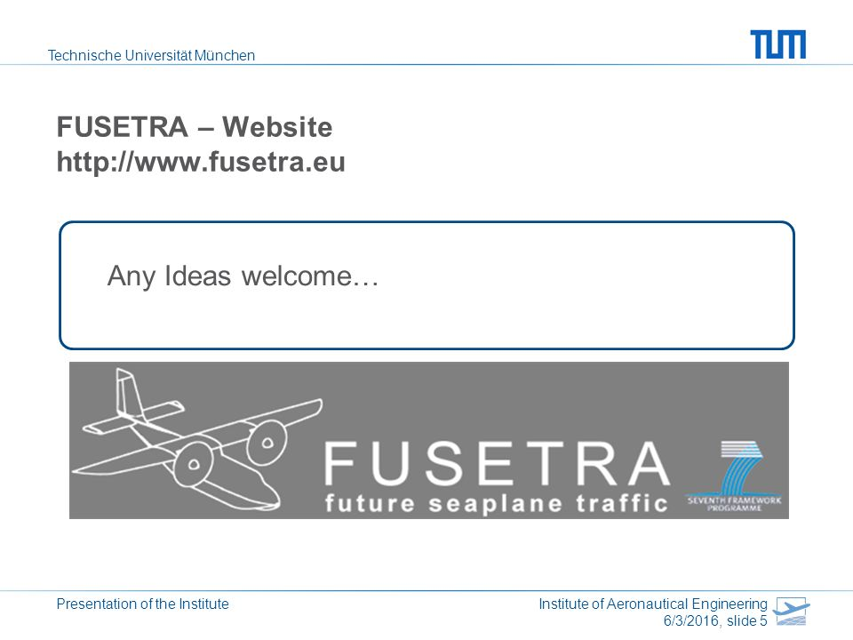 Technische Universität München Presentation of the Institute Institute of Aeronautical Engineering 6/3/2016, slide 5 FUSETRA – Website http://www.fusetra.eu Any Ideas welcome…
