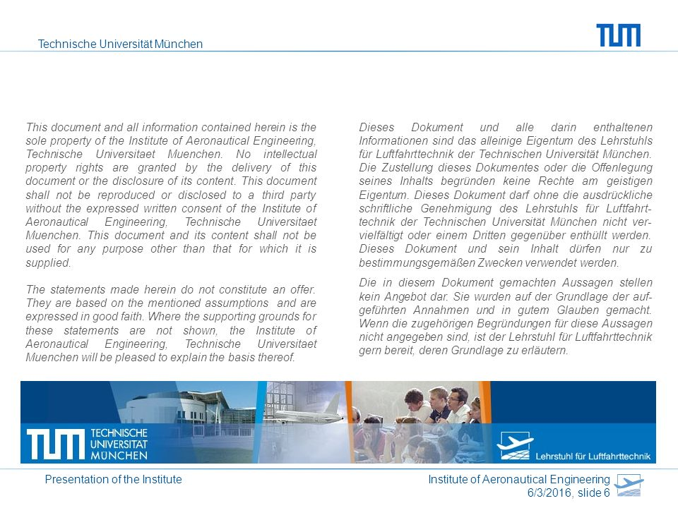 Technische Universität München Presentation of the Institute Institute of Aeronautical Engineering 6/3/2016, slide 6 This document and all information contained herein is the sole property of the Institute of Aeronautical Engineering, Technische Universitaet Muenchen.