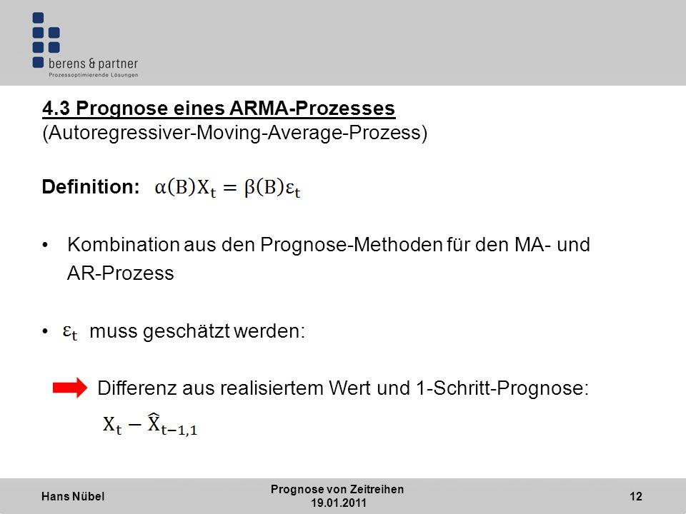 Hans Nübel Prognose von Zeitreihen 19.01.2011 12 4.3 Prognose eines ARMA-Prozesses (Autoregressiver-Moving-Average-Prozess) Definition: Kombination aus den Prognose-Methoden für den MA- und AR-Prozess muss geschätzt werden: Differenz aus realisiertem Wert und 1-Schritt-Prognose: