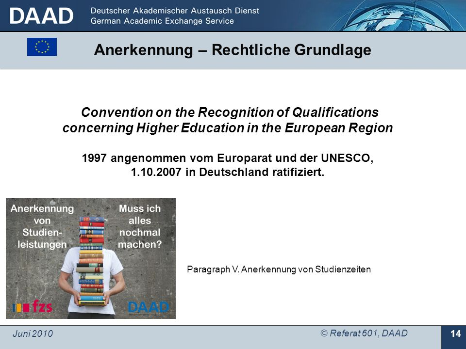 Juni 2010 © Referat 601, DAAD 14 Convention on the Recognition of Qualifications concerning Higher Education in the European Region 1997 angenommen vom Europarat und der UNESCO, in Deutschland ratifiziert.