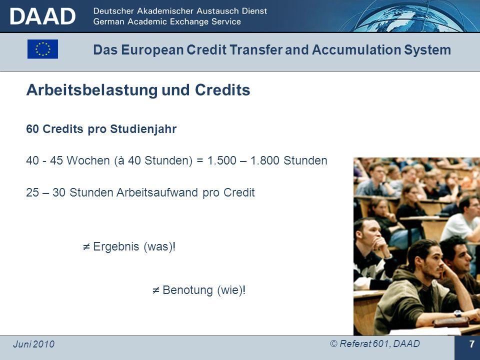 Juni 2010 © Referat 601, DAAD 7 Arbeitsbelastung und Credits 60 Credits pro Studienjahr 40 - 45 Wochen (à 40 Stunden) = 1.500 – 1.800 Stunden 25 – 30