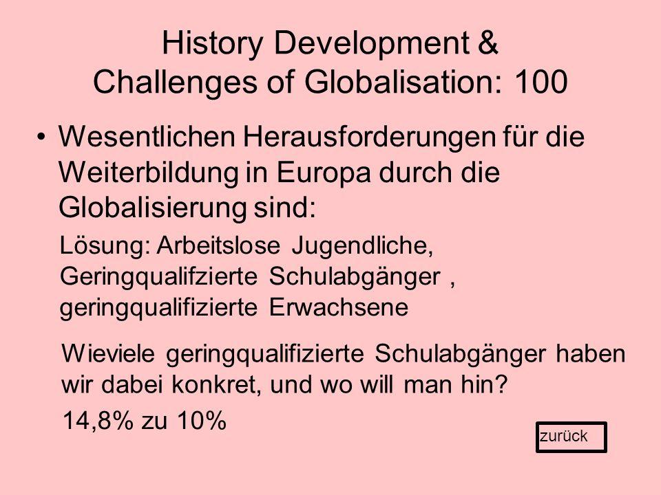 History Development & Challenges of Globalisation: 100 Wesentlichen Herausforderungen für die Weiterbildung in Europa durch die Globalisierung sind: zurück Lösung: Arbeitslose Jugendliche, Geringqualifzierte Schulabgänger, geringqualifizierte Erwachsene Wieviele geringqualifizierte Schulabgänger haben wir dabei konkret, und wo will man hin.