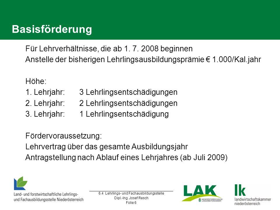 6.4 Lehrlings- und Fachausbildungsstelle Dipl.-Ing. Josef Resch Folie 6 Basisförderung  Für Lehrverhältnisse, die ab 1. 7. 2008 beginnen  Anstelle d