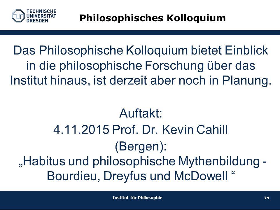 24 Institut für Philosophie Philosophisches Kolloquium Das Philosophische Kolloquium bietet Einblick in die philosophische Forschung über das Institut hinaus, ist derzeit aber noch in Planung.