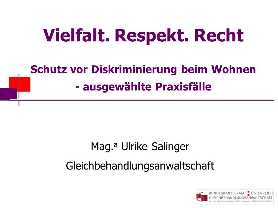 Vielfalt. Respekt. Recht Schutz vor Diskriminierung beim Wohnen - ausgewählte Praxisfälle Mag. a Ulrike Salinger Gleichbehandlungsanwaltschaft