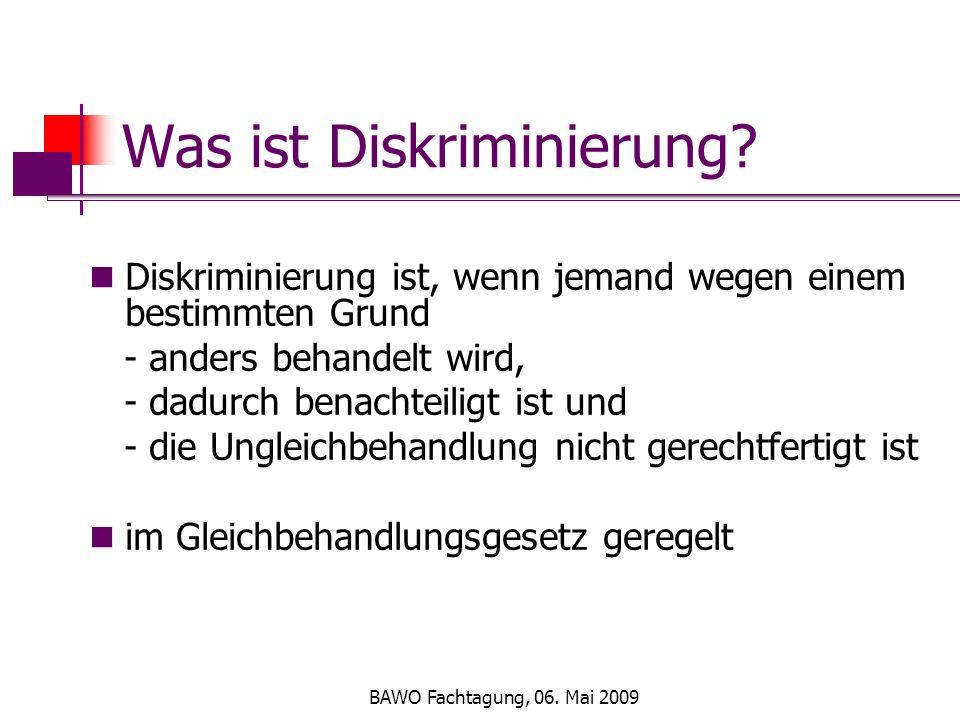 BAWO Fachtagung, 06. Mai 2009 Was ist Diskriminierung? Diskriminierung ist, wenn jemand wegen einem bestimmten Grund - anders behandelt wird, - dadurc