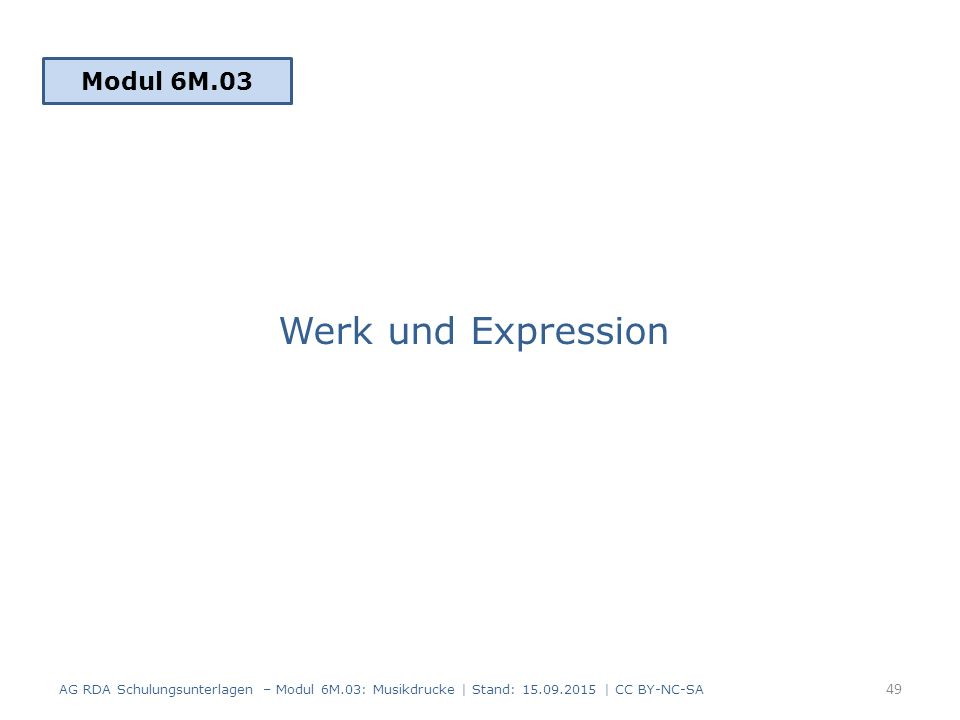 Werk und Expression Modul 6M.03 49 AG RDA Schulungsunterlagen – Modul 6M.03: Musikdrucke | Stand: 15.09.2015 | CC BY-NC-SA
