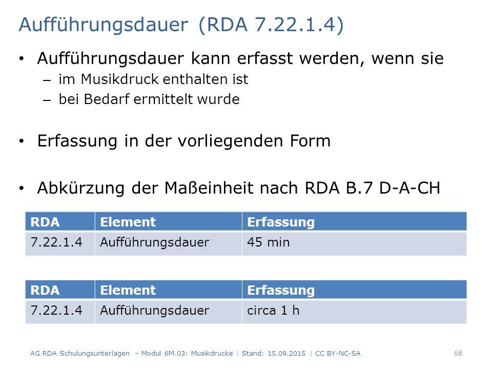 Aufführungsdauer (RDA 7.22.1.4) Aufführungsdauer kann erfasst werden, wenn sie – im Musikdruck enthalten ist – bei Bedarf ermittelt wurde Erfassung in