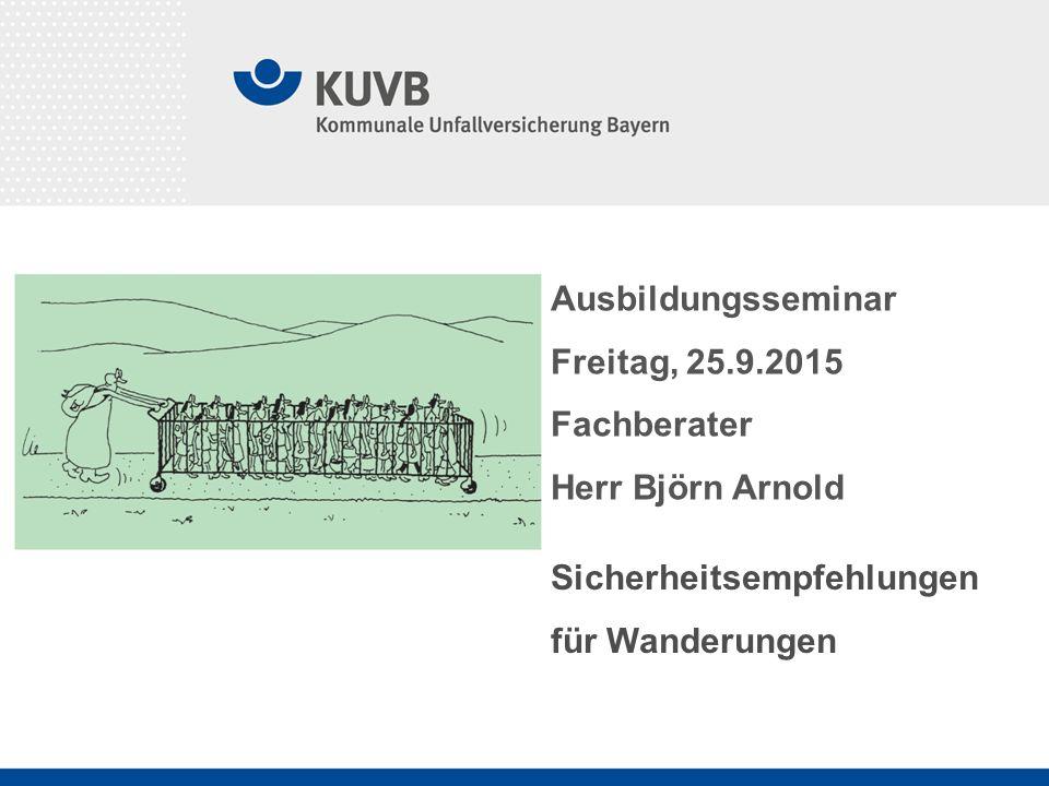 24.05.2016 KUVB - Prävention - Björn Arnold Sicherheitsempfehlungen für Wanderungen Ausbildungsseminar Freitag, 25.9.2015 Fachberater Herr Björn Arnold