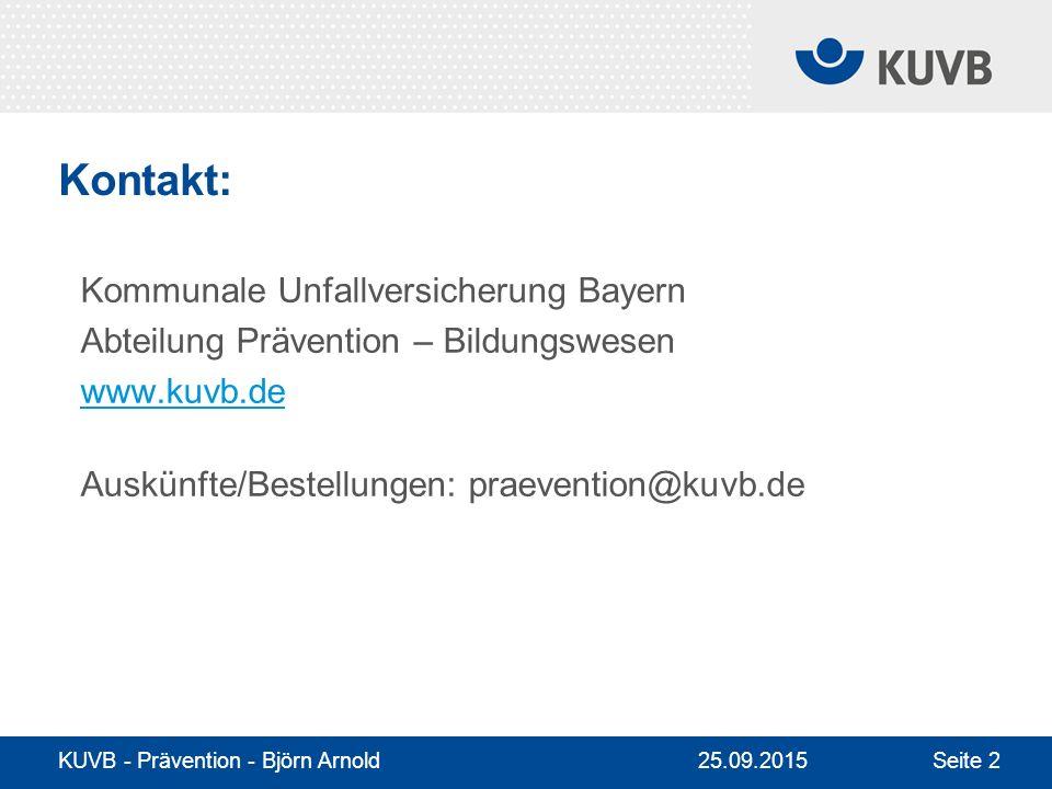 25.09.2015 KUVB - Prävention - Björn Arnold Seite 2 Kontakt: Kommunale Unfallversicherung Bayern Abteilung Prävention – Bildungswesen www.kuvb.de Auskünfte/Bestellungen: praevention@kuvb.de