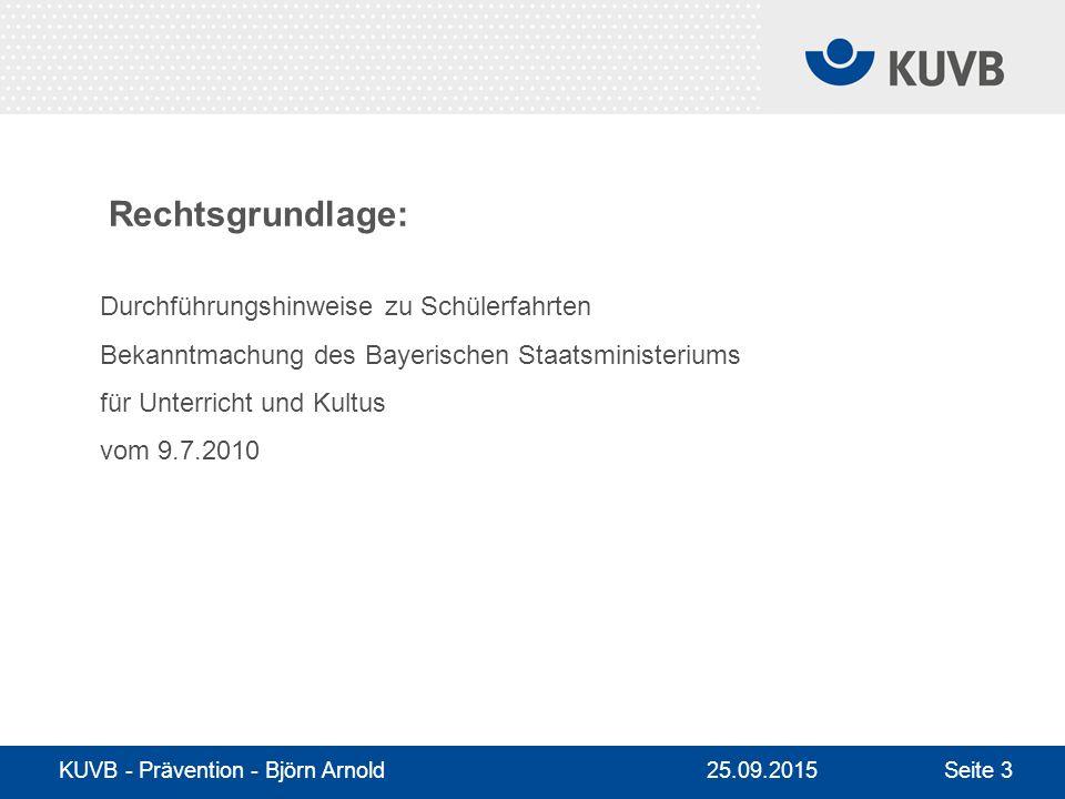 25.09.2015 KUVB - Prävention - Björn Arnold Seite 3 Durchführungshinweise zu Schülerfahrten Bekanntmachung des Bayerischen Staatsministeriums für Unterricht und Kultus vom 9.7.2010 Rechtsgrundlage: