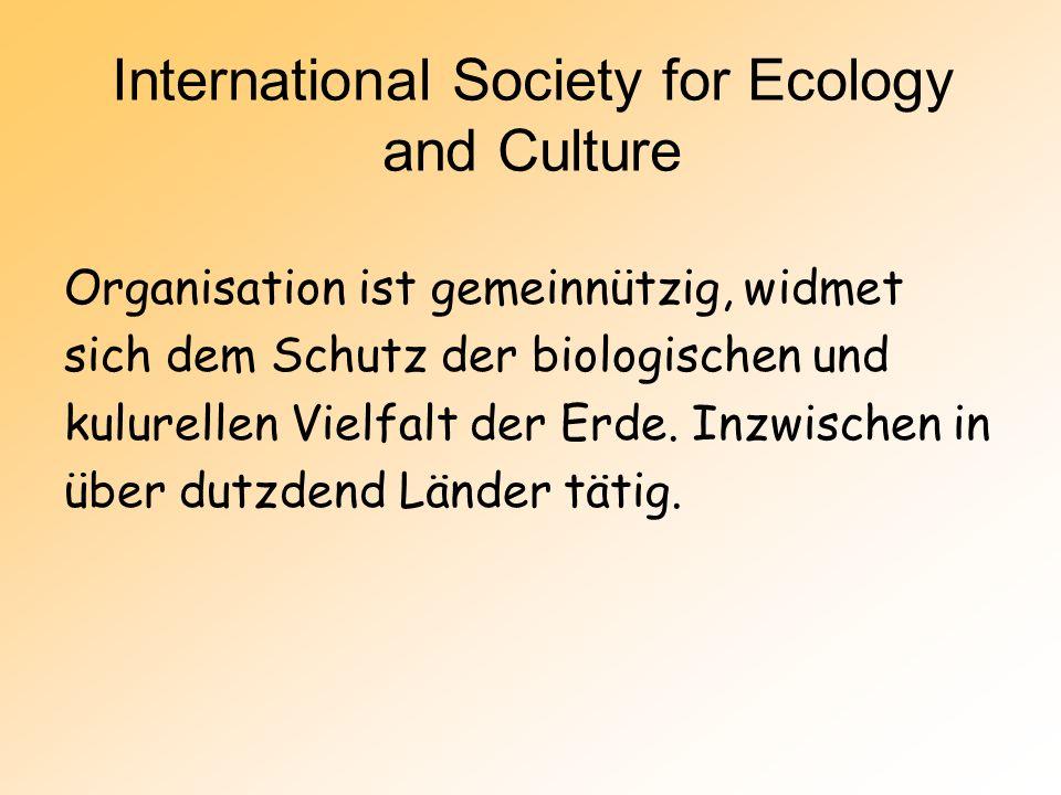International Society for Ecology and Culture Organisation ist gemeinnützig, widmet sich dem Schutz der biologischen und kulurellen Vielfalt der Erde.
