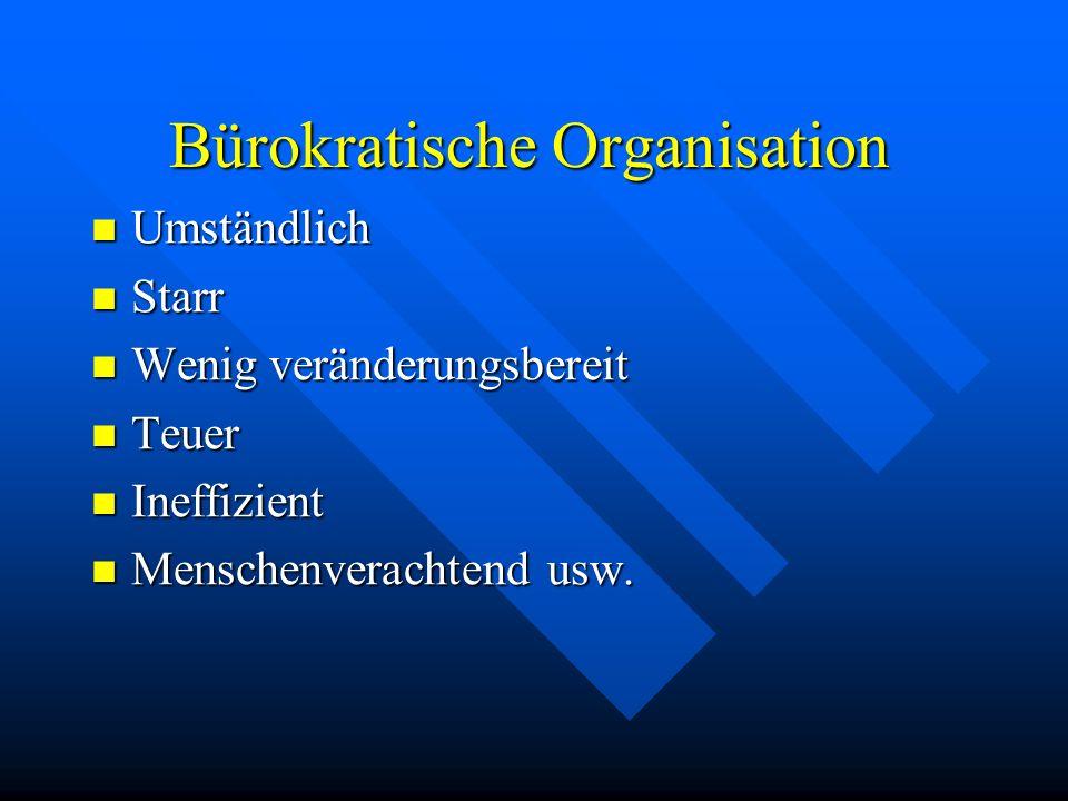 Bürokratische Organisation Umständlich Umständlich Starr Starr Wenig veränderungsbereit Wenig veränderungsbereit Teuer Teuer Ineffizient Ineffizient Menschenverachtend usw.