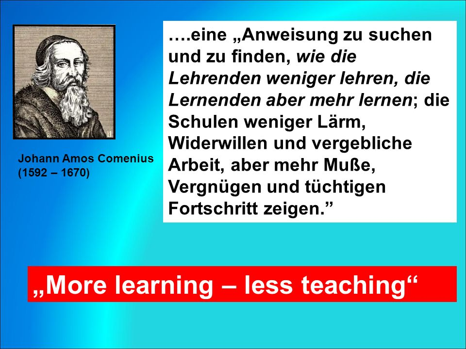 """Johann Amos Comenius (1592 – 1670) ….eine """"Anweisung zu suchen und zu finden, wie die Lehrenden weniger lehren, die Lernenden aber mehr lernen; die Schulen weniger Lärm, Widerwillen und vergebliche Arbeit, aber mehr Muße, Vergnügen und tüchtigen Fortschritt zeigen. """"More learning – less teaching"""