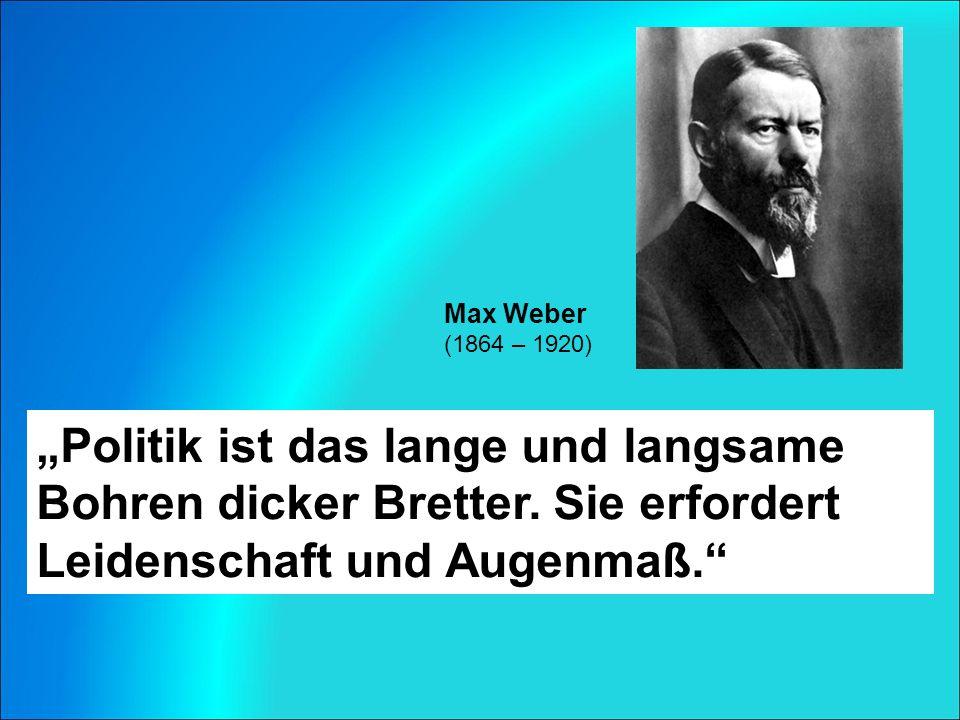 """Max Weber (1864 – 1920) """"Politik ist das lange und langsame Bohren dicker Bretter."""