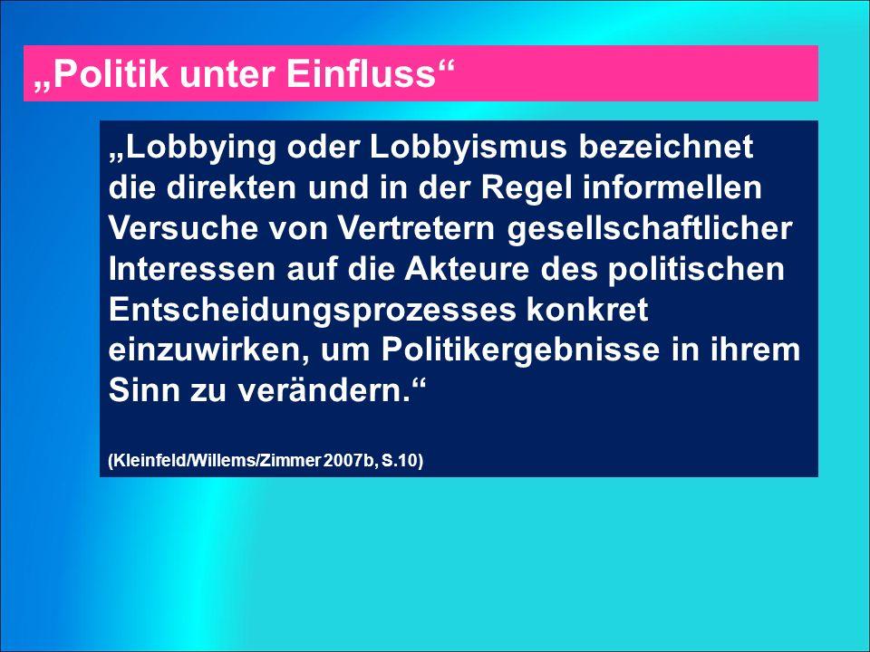 """""""Politik unter Einfluss """"Lobbying oder Lobbyismus bezeichnet die direkten und in der Regel informellen Versuche von Vertretern gesellschaftlicher Interessen auf die Akteure des politischen Entscheidungsprozesses konkret einzuwirken, um Politikergebnisse in ihrem Sinn zu verändern. (Kleinfeld/Willems/Zimmer 2007b, S.10)"""
