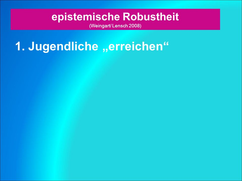 """epistemische Robustheit (Weingart/ Lensch 2008) 1. Jugendliche """"erreichen"""