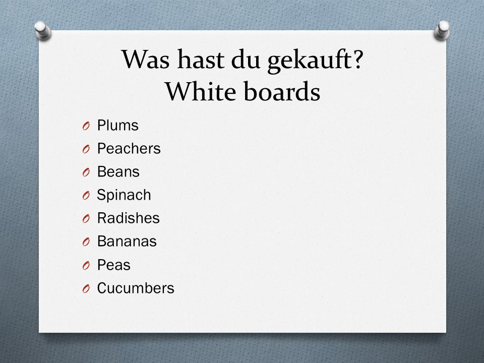 Was hast du gekauft? White boards O Plums O Peachers O Beans O Spinach O Radishes O Bananas O Peas O Cucumbers