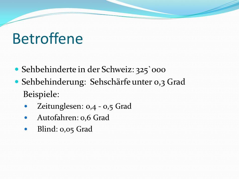 Betroffene Sehbehinderte in der Schweiz: 325`000 Sehbehinderung: Sehschärfe unter 0,3 Grad Beispiele: Zeitunglesen: 0,4 - 0,5 Grad Autofahren: 0,6 Grad Blind: 0,05 Grad