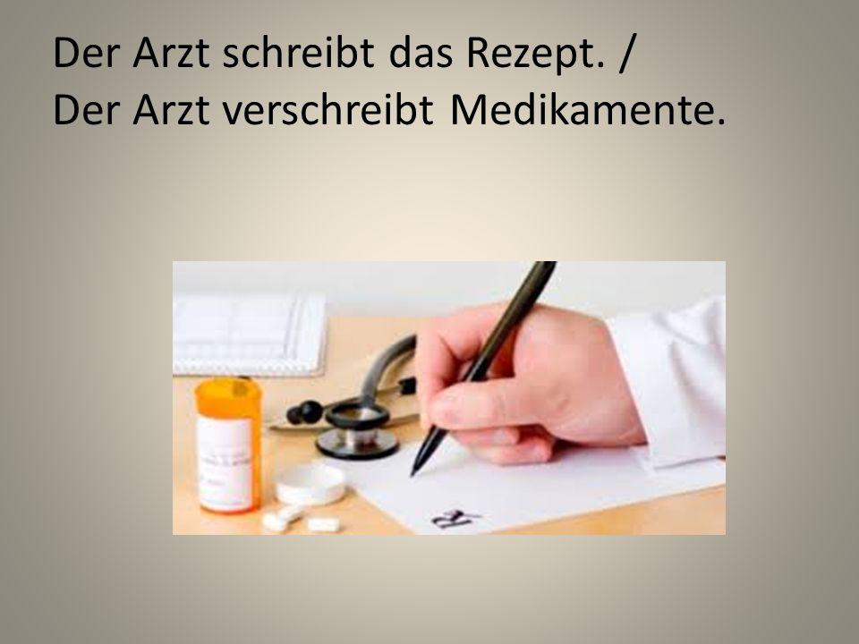 Der Arzt schreibt das Rezept. / Der Arzt verschreibt Medikamente.