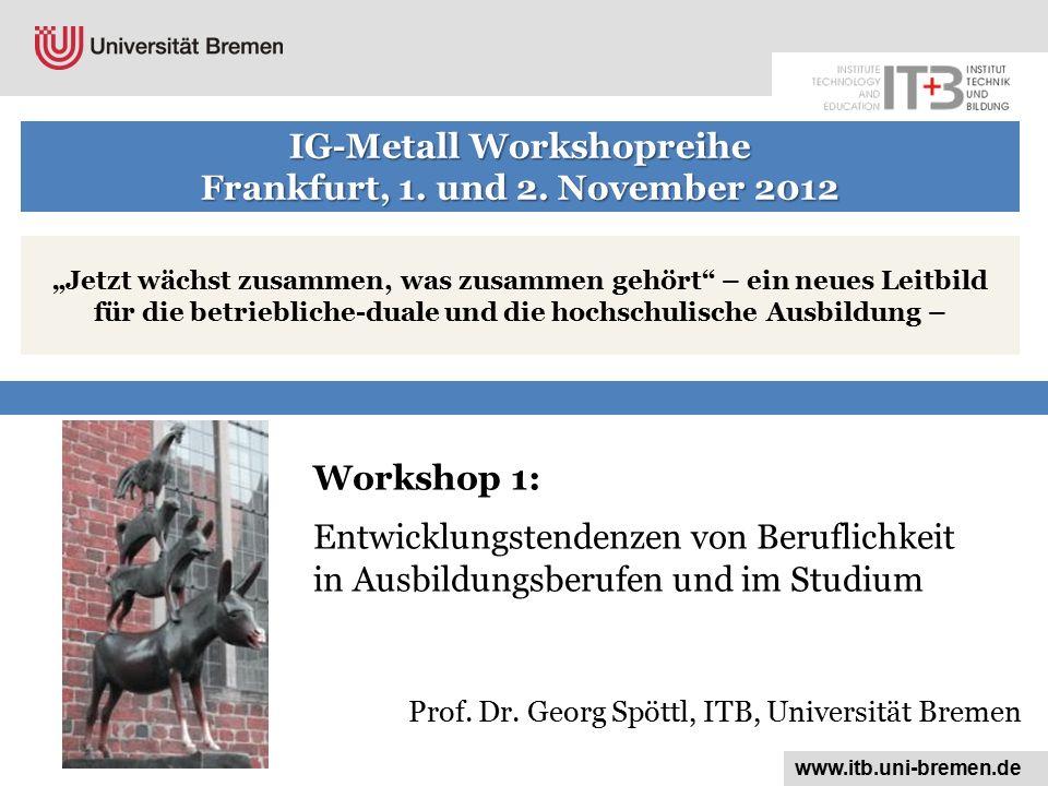 Workshop 1: Entwicklungstendenzen von Beruflichkeit in Ausbildungsberufen und im Studium www.itb.uni-bremen.de Prof.