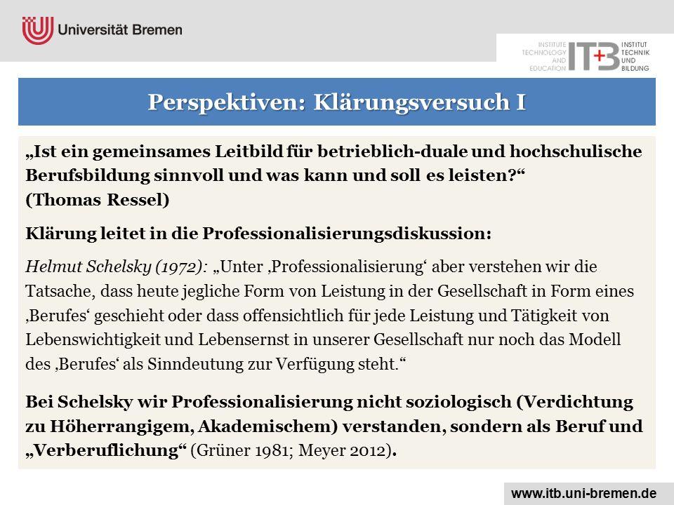 """Perspektiven: Klärungsversuch I """"Ist ein gemeinsames Leitbild für betrieblich-duale und hochschulische Berufsbildung sinnvoll und was kann und soll es leisten? (Thomas Ressel) Klärung leitet in die Professionalisierungsdiskussion: Helmut Schelsky (1972): """"Unter 'Professionalisierung' aber verstehen wir die Tatsache, dass heute jegliche Form von Leistung in der Gesellschaft in Form eines 'Berufes' geschieht oder dass offensichtlich für jede Leistung und Tätigkeit von Lebenswichtigkeit und Lebensernst in unserer Gesellschaft nur noch das Modell des 'Berufes' als Sinndeutung zur Verfügung steht. Bei Schelsky wir Professionalisierung nicht soziologisch (Verdichtung zu Höherrangigem, Akademischem) verstanden, sondern als Beruf und """"Verberuflichung (Grüner 1981; Meyer 2012)."""