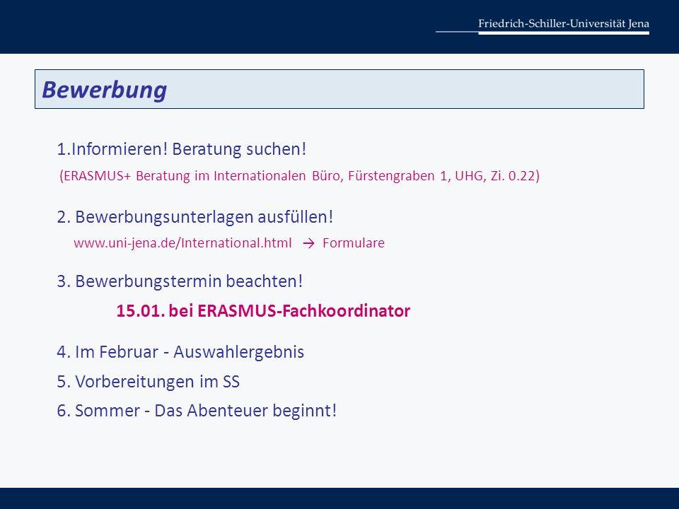 1.Informieren! Beratung suchen! (ERASMUS+ Beratung im Internationalen Büro, Fürstengraben 1, UHG, Zi. 0.22) 2. Bewerbungsunterlagen ausfüllen! www.uni