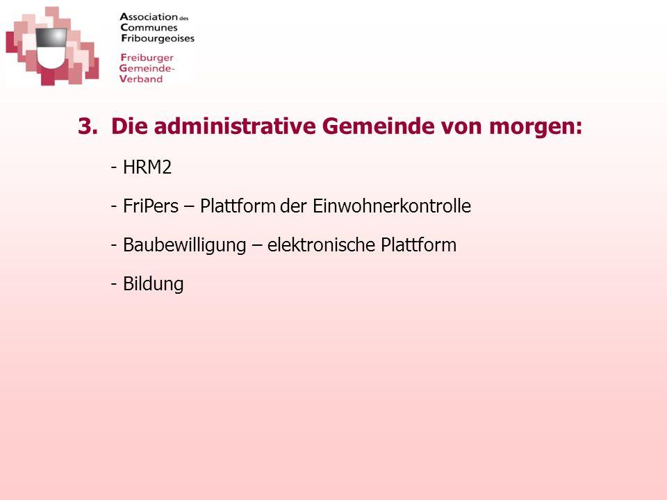 3.Die administrative Gemeinde von morgen: - HRM2 - FriPers – Plattform der Einwohnerkontrolle - Baubewilligung – elektronische Plattform - Bildung
