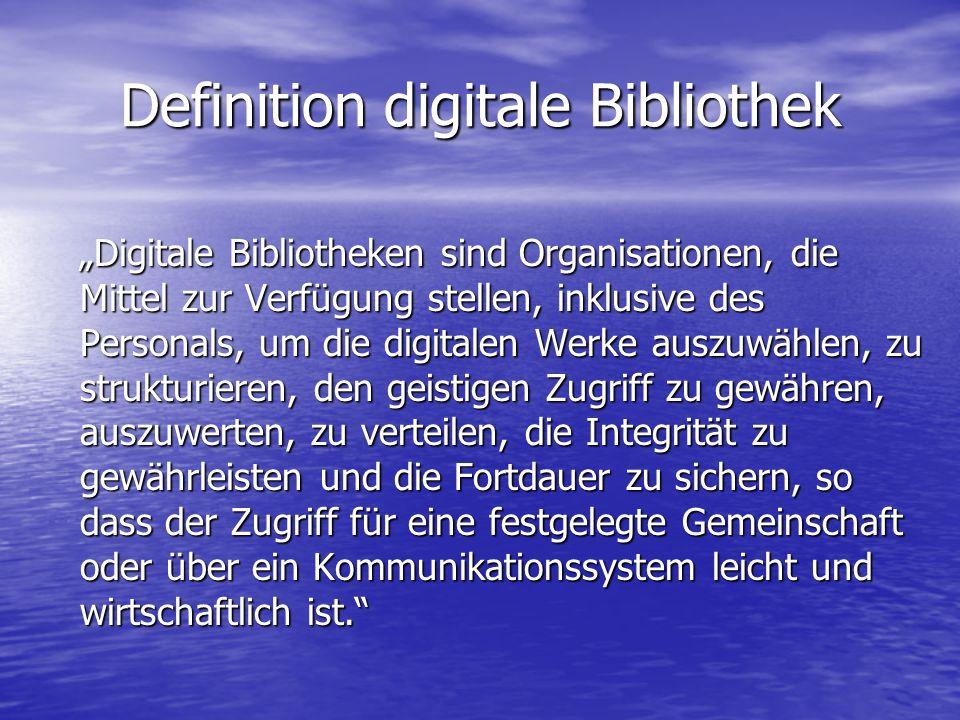 """Definition digitale Bibliothek """"Digitale Bibliotheken sind Organisationen, die Mittel zur Verfügung stellen, inklusive des Personals, um die digitalen Werke auszuwählen, zu strukturieren, den geistigen Zugriff zu gewähren, auszuwerten, zu verteilen, die Integrität zu gewährleisten und die Fortdauer zu sichern, so dass der Zugriff für eine festgelegte Gemeinschaft oder über ein Kommunikationssystem leicht und wirtschaftlich ist. """"Digitale Bibliotheken sind Organisationen, die Mittel zur Verfügung stellen, inklusive des Personals, um die digitalen Werke auszuwählen, zu strukturieren, den geistigen Zugriff zu gewähren, auszuwerten, zu verteilen, die Integrität zu gewährleisten und die Fortdauer zu sichern, so dass der Zugriff für eine festgelegte Gemeinschaft oder über ein Kommunikationssystem leicht und wirtschaftlich ist."""