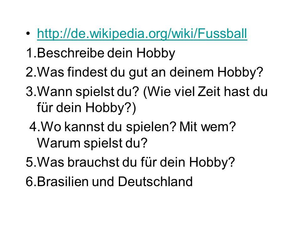 http://de.wikipedia.org/wiki/Fussball 1.Beschreibe dein Hobby 2.Was findest du gut an deinem Hobby.