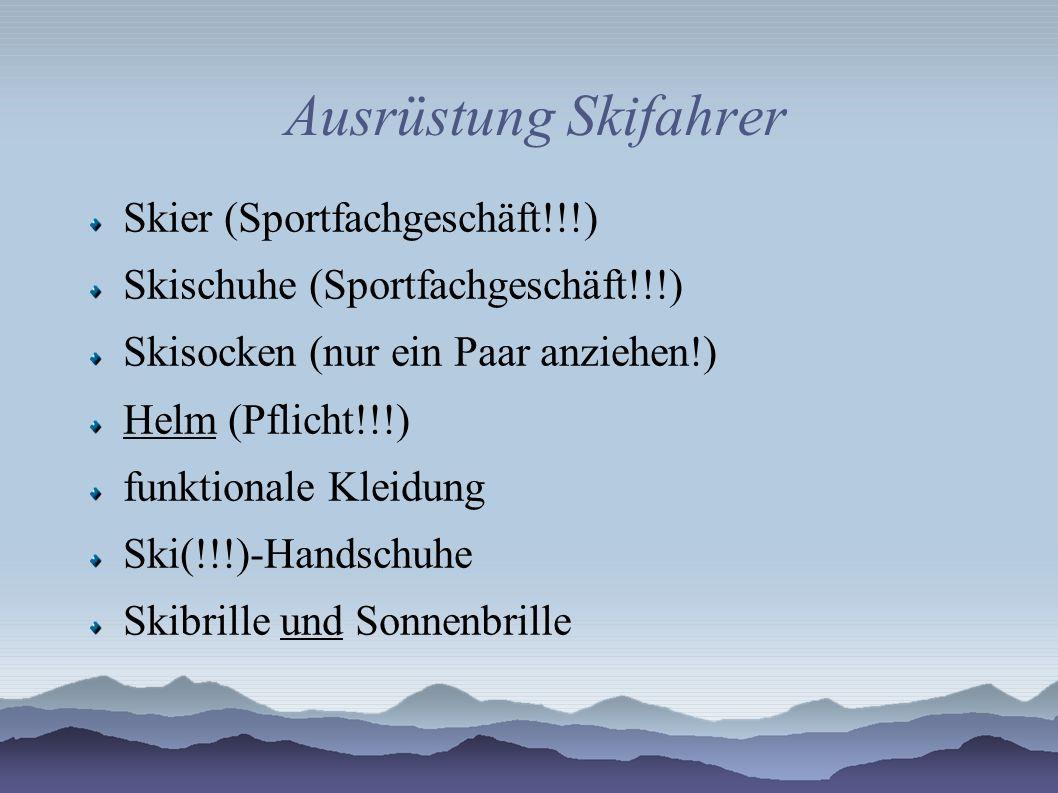 Ausrüstung Skifahrer Skier (Sportfachgeschäft!!!) Skischuhe (Sportfachgeschäft!!!) Skisocken (nur ein Paar anziehen!) Helm (Pflicht!!!) funktionale Kl
