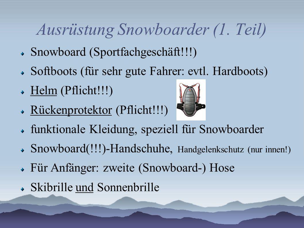 Ausrüstung Snowboarder (1. Teil) Snowboard (Sportfachgeschäft!!!) Softboots (für sehr gute Fahrer: evtl. Hardboots) Helm (Pflicht!!!) Rückenprotektor