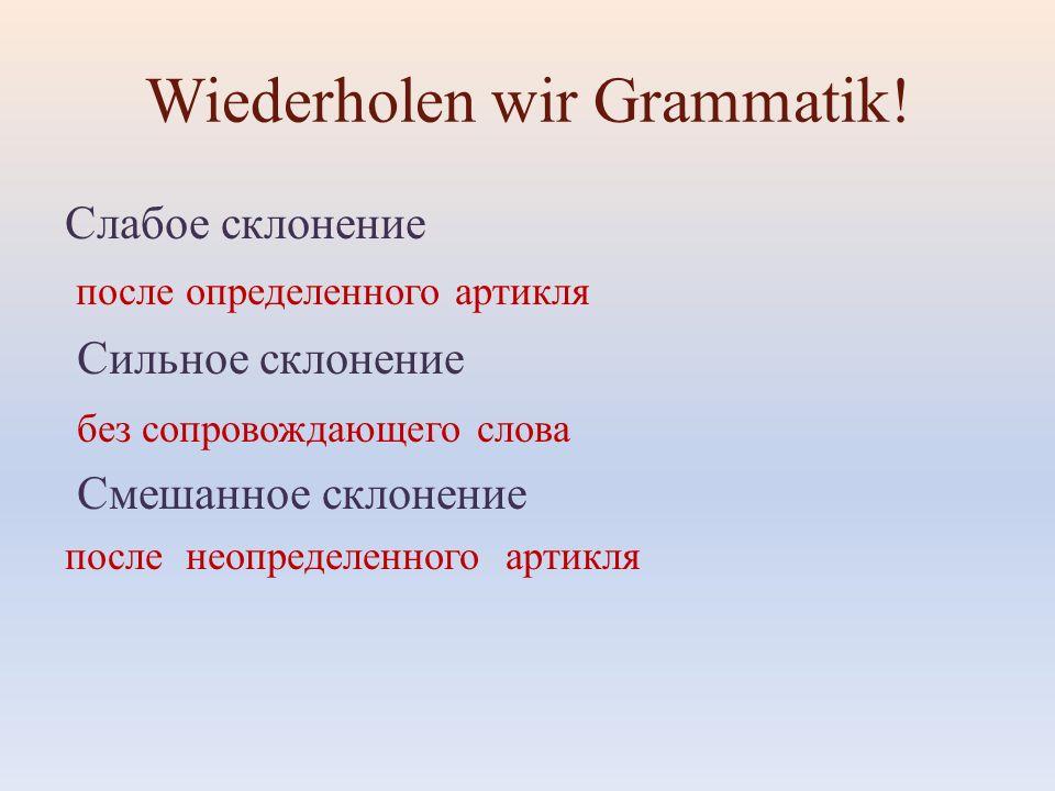 Wiederholen wir Grammatik! Слабое склонение после определенного артикля Сильное склонение без сопровождающего слова Смешанное склонение после неопреде