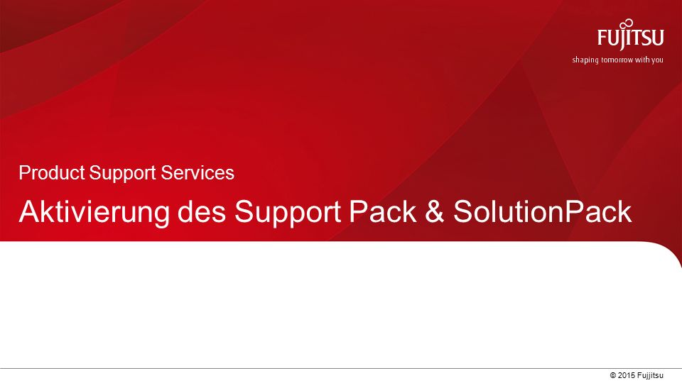 0 © 2015 Fujjitsu Aktivierung des Support Pack & SolutionPack Product Support Services