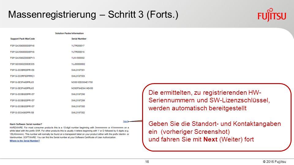 16 © 2015 Fujjitsu Massenregistrierung – Schritt 3 (Forts.) Die ermittelten, zu registrierenden HW- Seriennummern und SW-Lizenzschlüssel, werden automatisch bereitgestellt Geben Sie die Standort- und Kontaktangaben ein (vorheriger Screenshot) und fahren Sie mit Next (Weiter) fort
