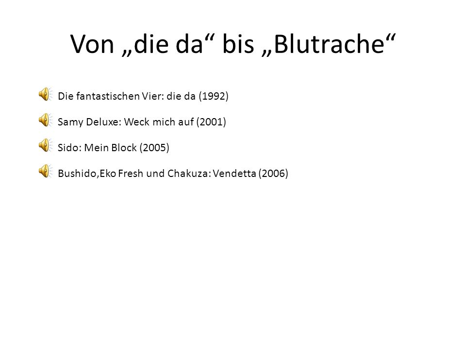 """Von """"die da bis """"Blutrache Die fantastischen Vier: die da (1992) Samy Deluxe: Weck mich auf (2001) Sido: Mein Block (2005) Bushido,Eko Fresh und Chakuza: Vendetta (2006)"""