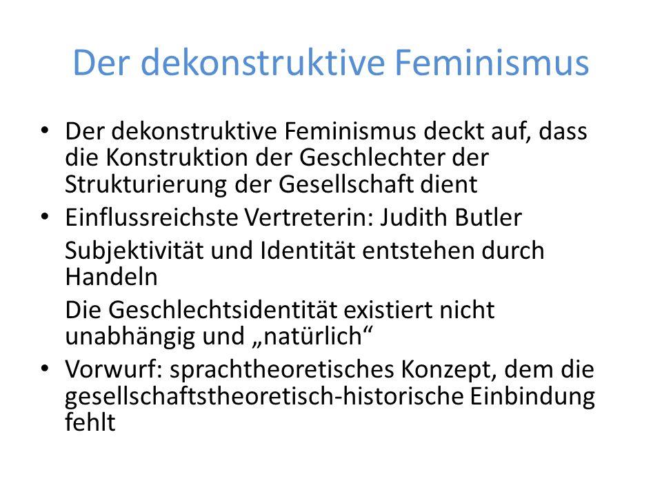 """Der dekonstruktive Feminismus Der dekonstruktive Feminismus deckt auf, dass die Konstruktion der Geschlechter der Strukturierung der Gesellschaft dient Einflussreichste Vertreterin: Judith Butler Subjektivität und Identität entstehen durch Handeln Die Geschlechtsidentität existiert nicht unabhängig und """"natürlich Vorwurf: sprachtheoretisches Konzept, dem die gesellschaftstheoretisch-historische Einbindung fehlt"""
