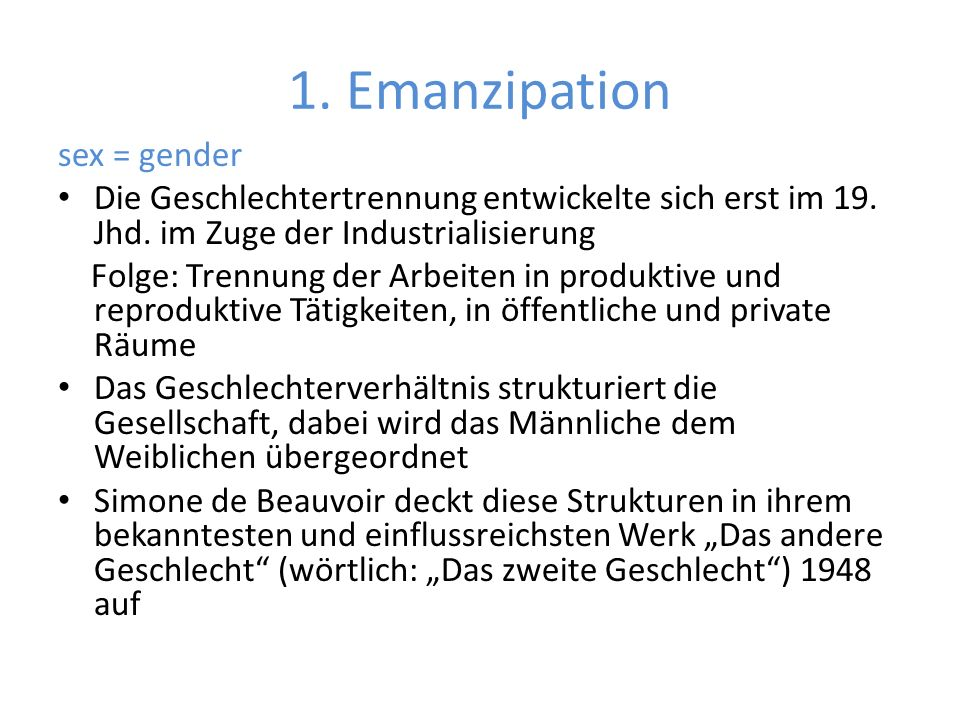 1. Emanzipation sex = gender Die Geschlechtertrennung entwickelte sich erst im 19. Jhd. im Zuge der Industrialisierung Folge: Trennung der Arbeiten in